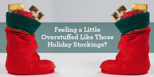 Feeling a Little Overstuffed Like Those Holiday Stockings?